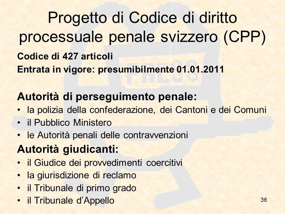36 Progetto di Codice di diritto processuale penale svizzero (CPP) Codice di 427 articoli Entrata in vigore: presumibilmente 01.01.2011 Autorità di pe