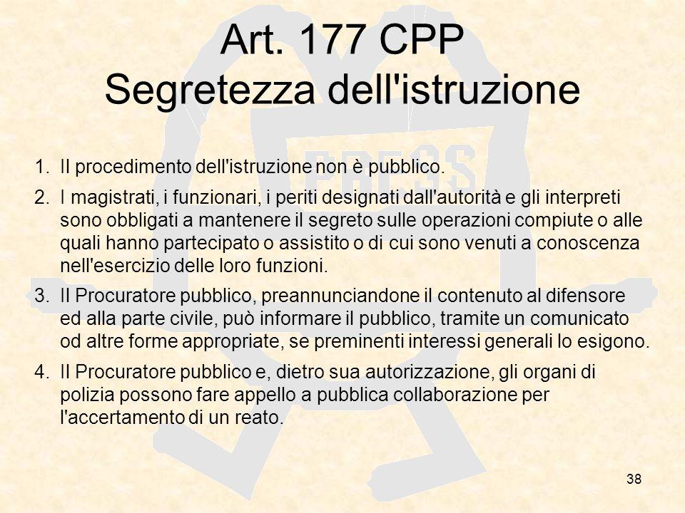 38 Art. 177 CPP Segretezza dell'istruzione 1.Il procedimento dell'istruzione non è pubblico. 2.I magistrati, i funzionari, i periti designati dall'aut