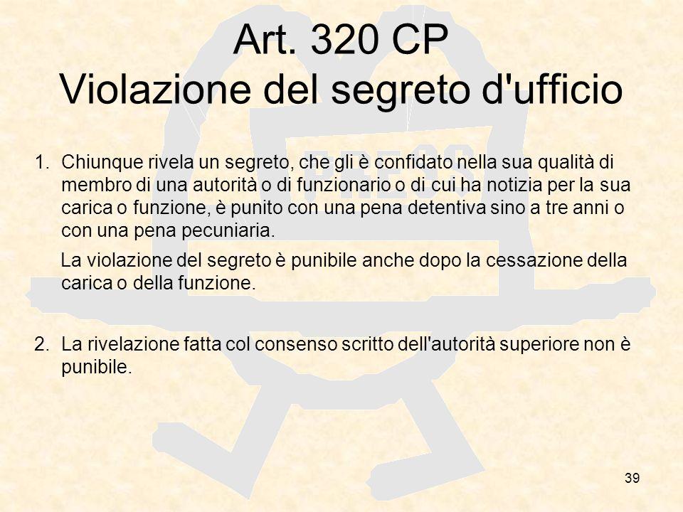 39 Art. 320 CP Violazione del segreto d'ufficio 1.Chiunque rivela un segreto, che gli è confidato nella sua qualità di membro di una autorità o di fun