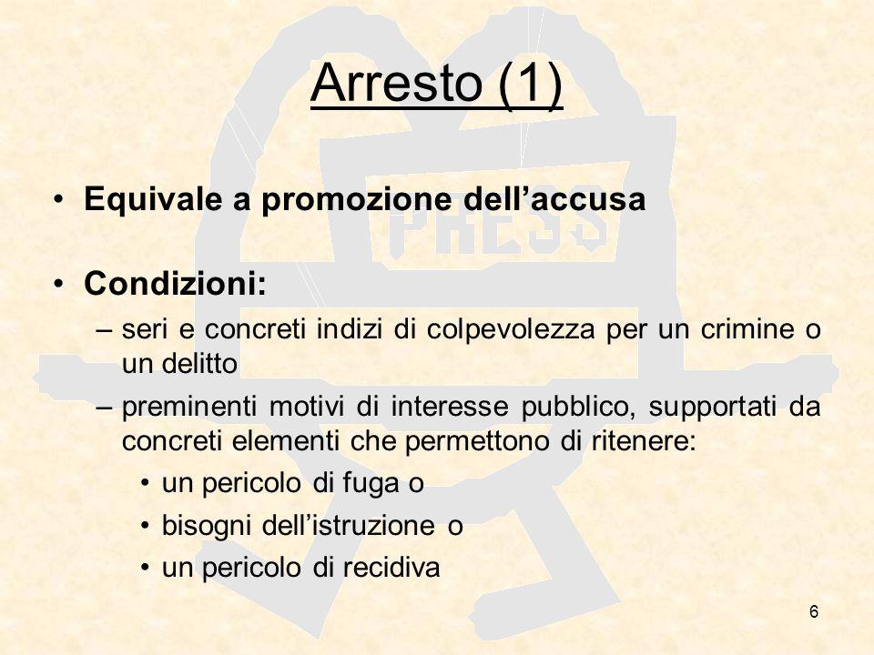 6 Arresto (1) Equivale a promozione dellaccusa Condizioni: –seri e concreti indizi di colpevolezza per un crimine o un delitto –preminenti motivi di i