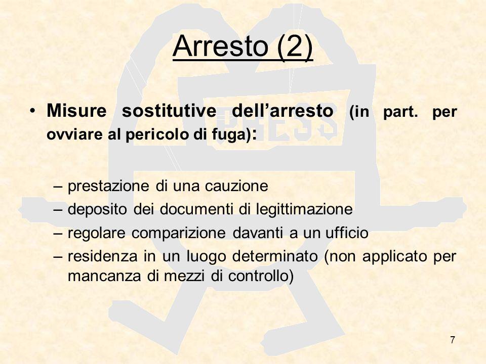 7 Arresto (2) Misure sostitutive dellarresto (in part. per ovviare al pericolo di fuga) : –prestazione di una cauzione –deposito dei documenti di legi