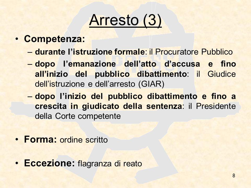 8 Arresto (3) Competenza: –durante listruzione formale: il Procuratore Pubblico –dopo lemanazione dellatto daccusa e fino allinizio del pubblico dibat