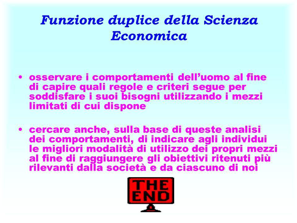 Funzione duplice della Scienza Economica osservare i comportamenti delluomo al fine di capire quali regole e criteri segue per soddisfare i suoi bisog
