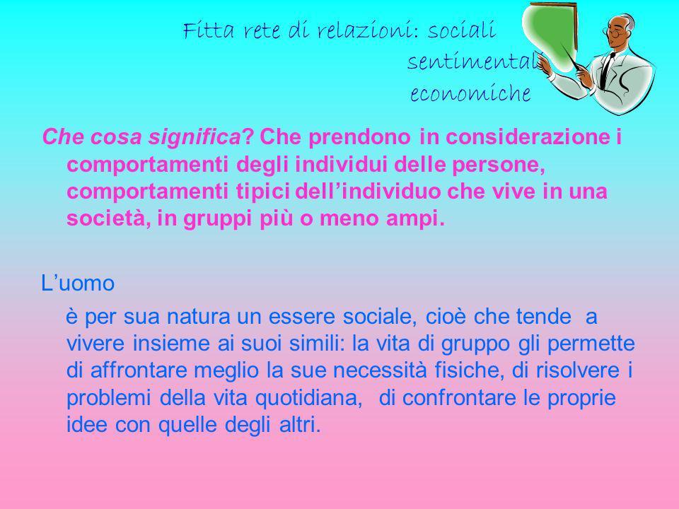 Fitta rete di relazioni: sociali sentimentali economiche Che cosa significa? Che prendono in considerazione i comportamenti degli individui delle pers