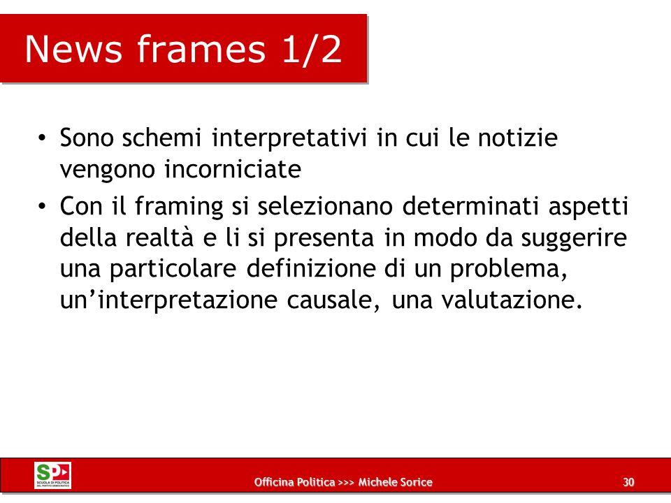 Officina Politica >>> Michele Sorice News frames 1/2 Sono schemi interpretativi in cui le notizie vengono incorniciate Con il framing si selezionano d