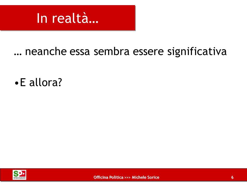Officina Politica >>> Michele Sorice In realtà… … neanche essa sembra essere significativa E allora? 6
