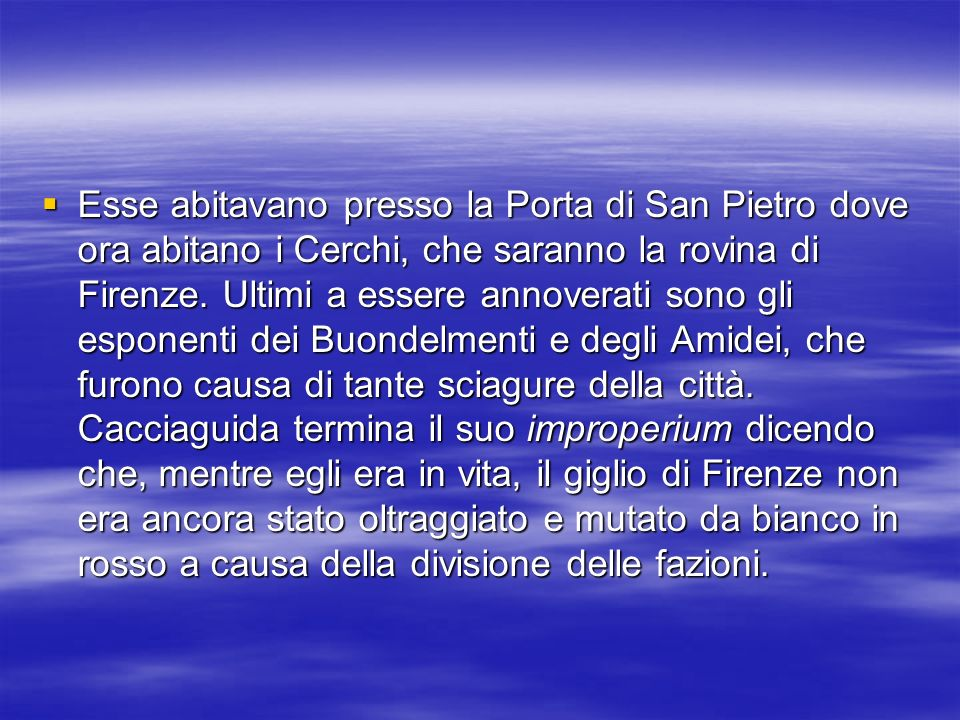Esse abitavano presso la Porta di San Pietro dove ora abitano i Cerchi, che saranno la rovina di Firenze. Ultimi a essere annoverati sono gli esponent