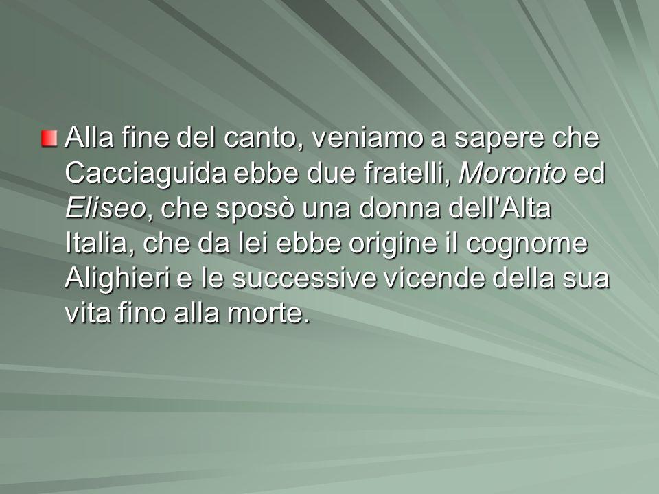 Alla fine del canto, veniamo a sapere che Cacciaguida ebbe due fratelli, Moronto ed Eliseo, che sposò una donna dell'Alta Italia, che da lei ebbe orig