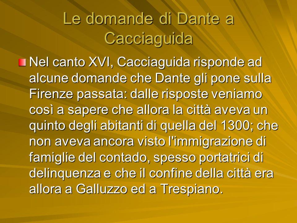 Le domande di Dante a Cacciaguida Nel canto XVI, Cacciaguida risponde ad alcune domande che Dante gli pone sulla Firenze passata: dalle risposte venia