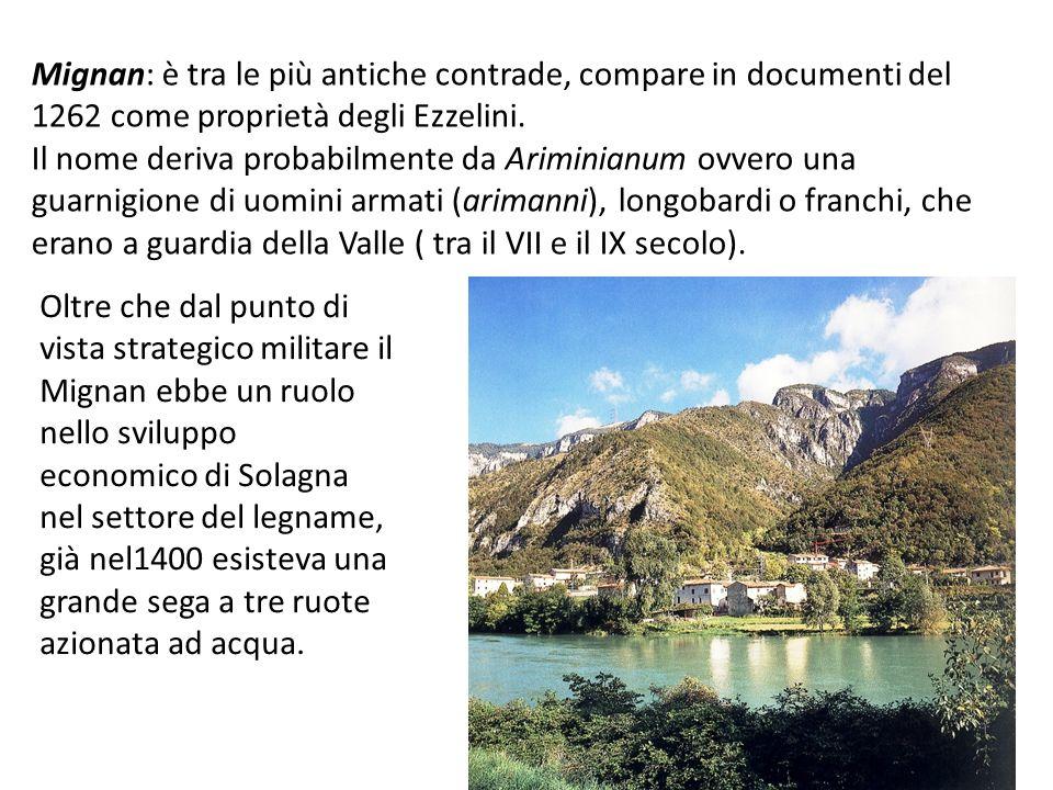 Mignan: è tra le più antiche contrade, compare in documenti del 1262 come proprietà degli Ezzelini. Il nome deriva probabilmente da Ariminianum ovvero
