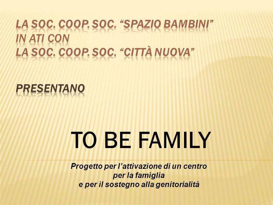 TO BE FAMILY Progetto per lattivazione di un centro per la famiglia e per il sostegno alla genitorialità