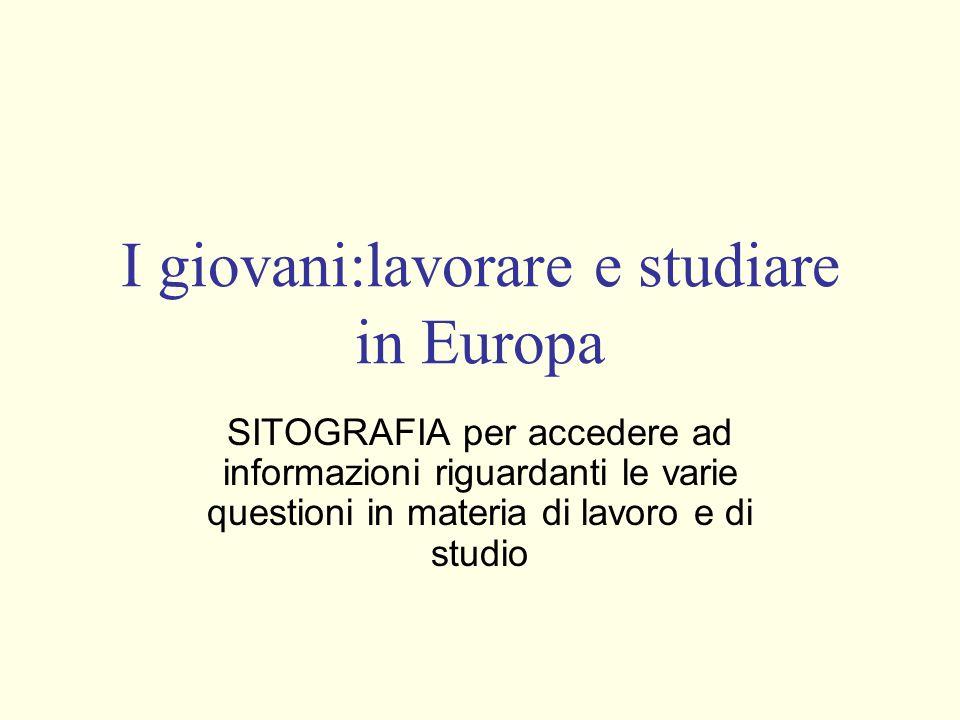 I giovani:lavorare e studiare in Europa SITOGRAFIA per accedere ad informazioni riguardanti le varie questioni in materia di lavoro e di studio
