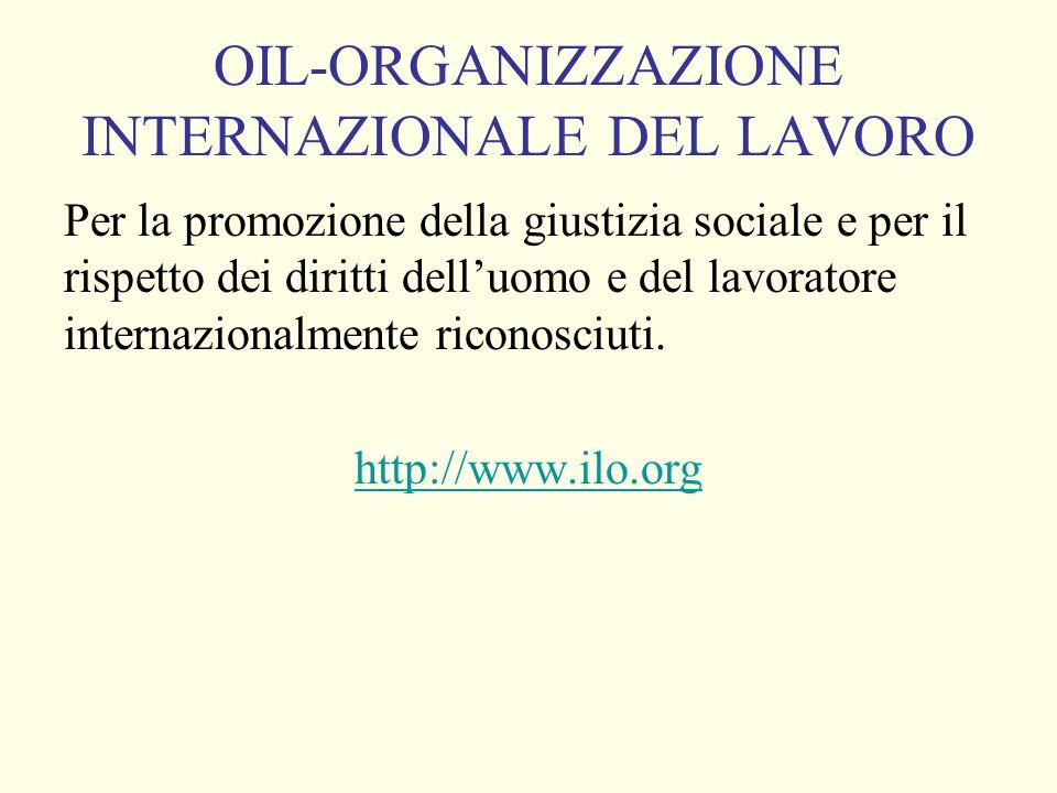 OIL-ORGANIZZAZIONE INTERNAZIONALE DEL LAVORO Per la promozione della giustizia sociale e per il rispetto dei diritti delluomo e del lavoratore internazionalmente riconosciuti.