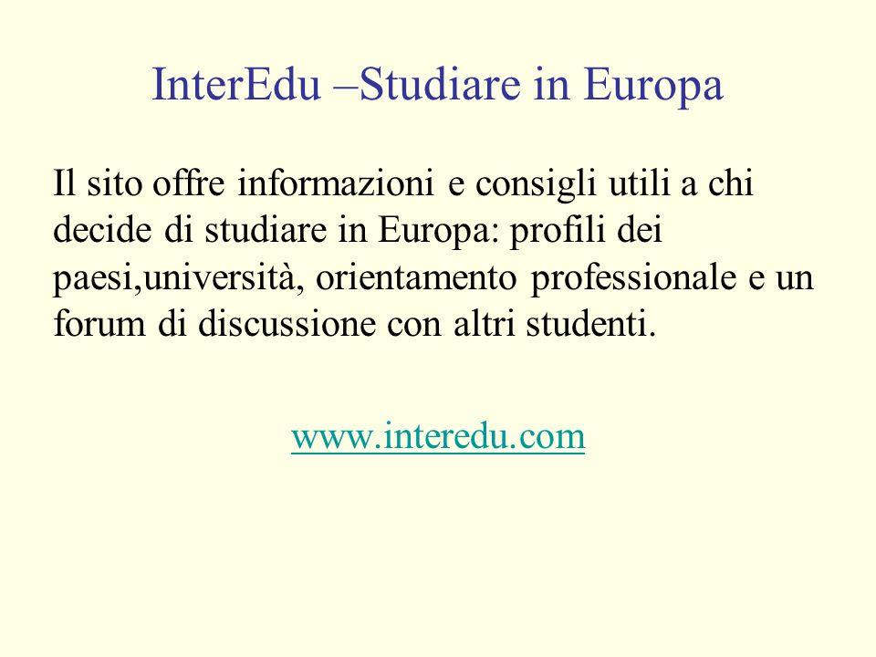 InterEdu –Studiare in Europa Il sito offre informazioni e consigli utili a chi decide di studiare in Europa: profili dei paesi,università, orientamento professionale e un forum di discussione con altri studenti.