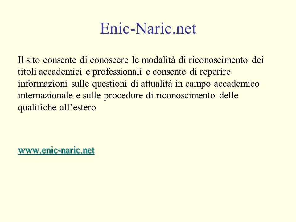 Enic-Naric.net Il sito consente di conoscere le modalità di riconoscimento dei titoli accademici e professionali e consente di reperire informazioni sulle questioni di attualità in campo accademico internazionale e sulle procedure di riconoscimento delle qualifiche allesterowww.enic-naric.net