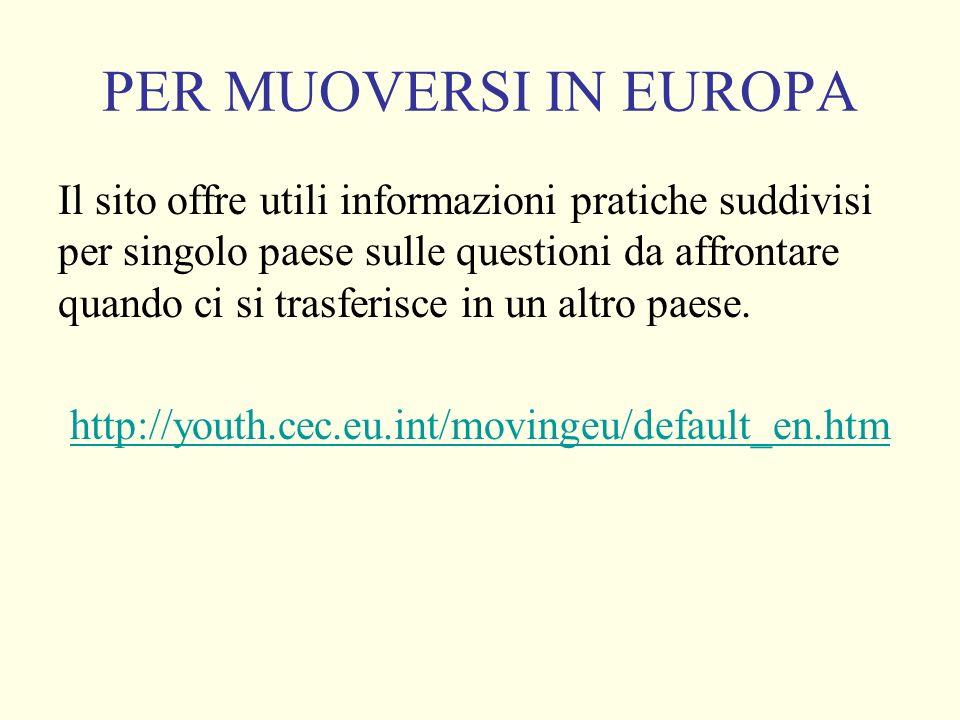 PER MUOVERSI IN EUROPA Il sito offre utili informazioni pratiche suddivisi per singolo paese sulle questioni da affrontare quando ci si trasferisce in un altro paese.