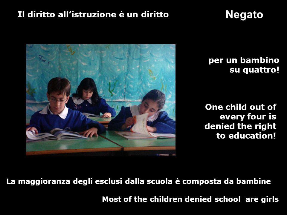 Il diritto allistruzione è un diritto per un bambino su quattro! La maggioranza degli esclusi dalla scuola è composta da bambine Negato One child out