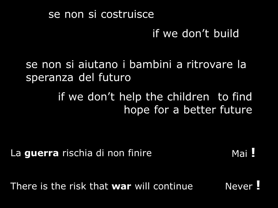 se non si costruisce if we dont build se non si aiutano i bambini a ritrovare la speranza del futuro if we dont help the children to find hope for a better future La guerra rischia di non finire There is the risk that war will continue Mai .
