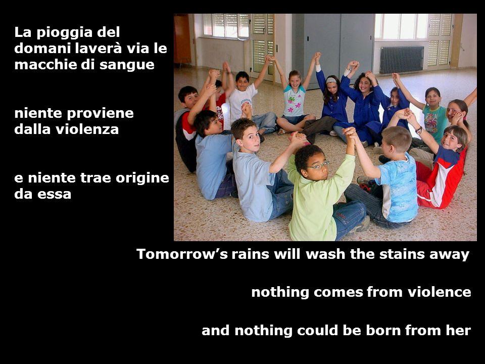 La pioggia del domani laverà via le macchie di sangue niente proviene dalla violenza e niente trae origine da essa Tomorrows rains will wash the stain