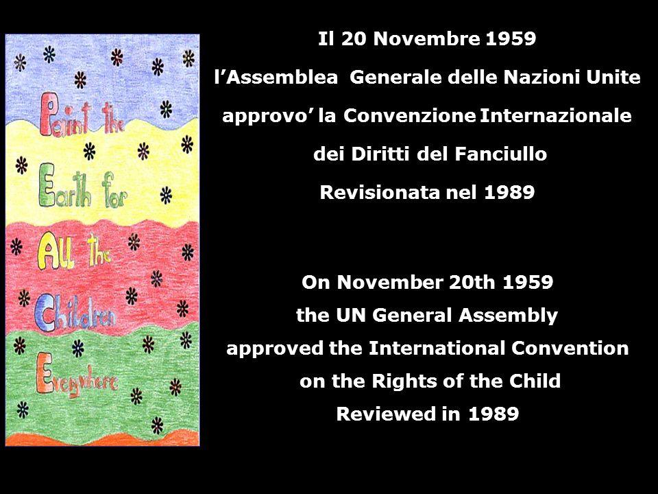 Il 20 Novembre 1959 lAssemblea Generale delle Nazioni Unite approvo la Convenzione Internazionale dei Diritti del Fanciullo Revisionata nel 1989 On November 20th 1959 the UN General Assembly approved the International Convention on the Rights of the Child Reviewed in 1989