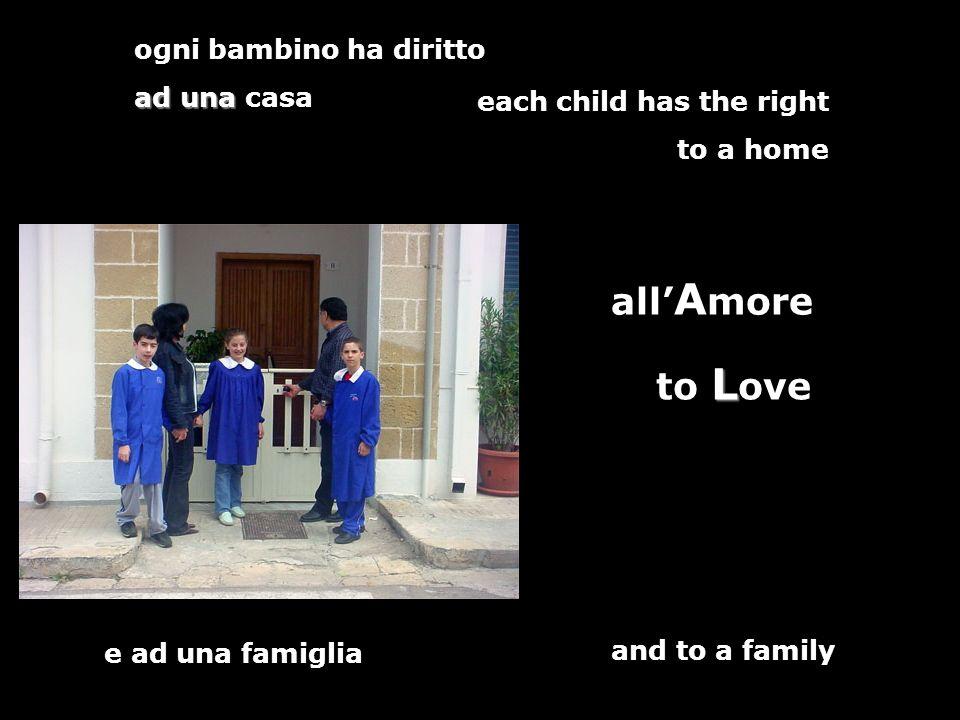 ogni bambino ha diritto ad una ad una casa all A more e ad una famiglia each child has the right to a home L to L ove and to a family