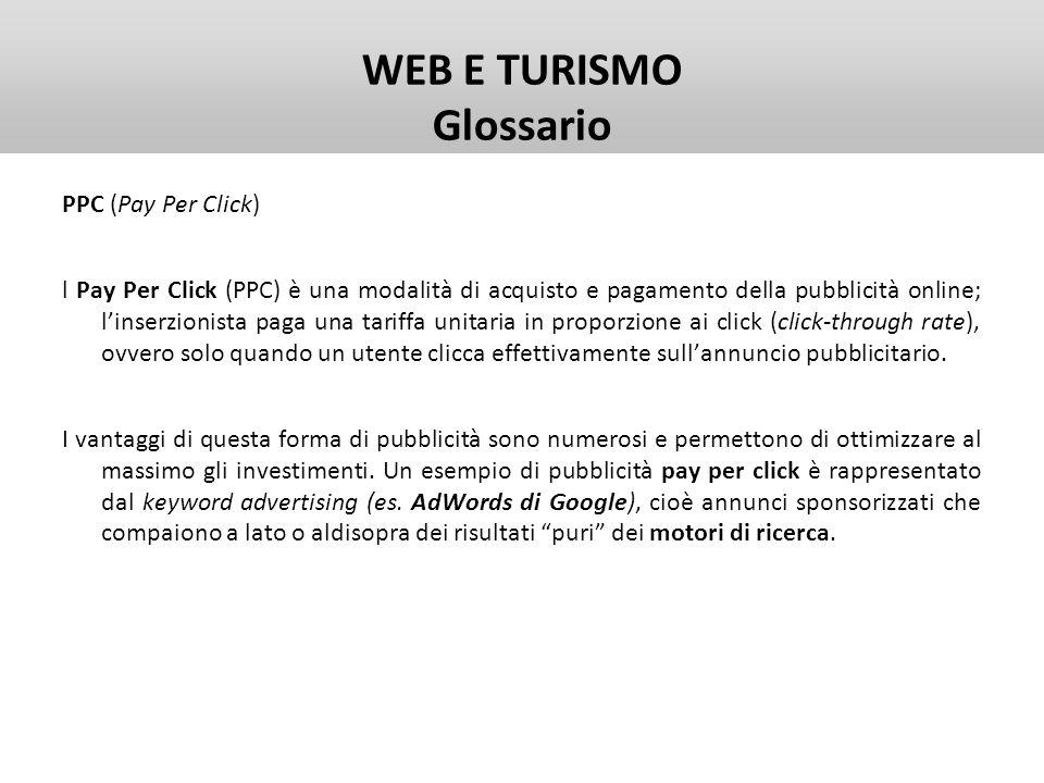 WEB E TURISMO Glossario PPC (Pay Per Click) l Pay Per Click (PPC) è una modalità di acquisto e pagamento della pubblicità online; linserzionista paga