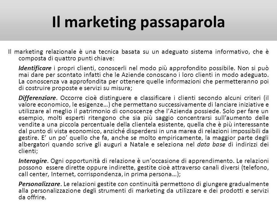 Il marketing passaparola Il passaparola, il consiglio di parenti e di amici, è il risultato della socializzazione degli individui, e può essere definito la trasmissione di informazioni positive o negative sui servizi offerti da unazienda.