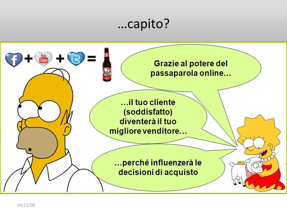 14/11/09 …capito? Grazie al potere del passaparola online… …il tuo cliente (soddisfatto) diventerà il tuo migliore venditore… …perché influenzerà le d