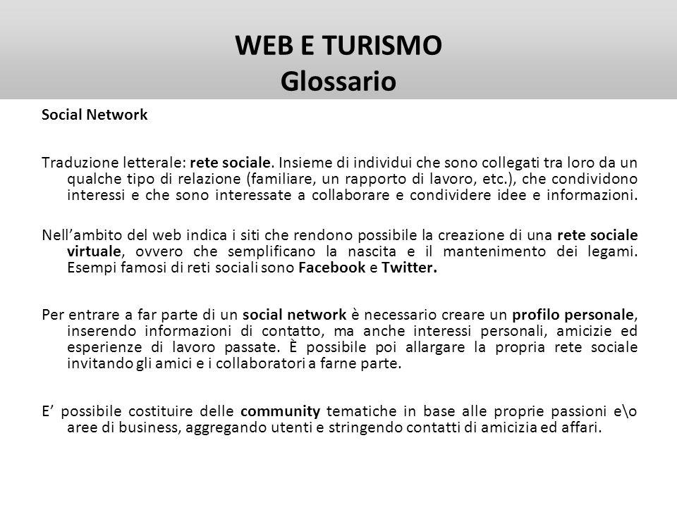 WEB E TURISMO Glossario Social Network Traduzione letterale: rete sociale. Insieme di individui che sono collegati tra loro da un qualche tipo di rela