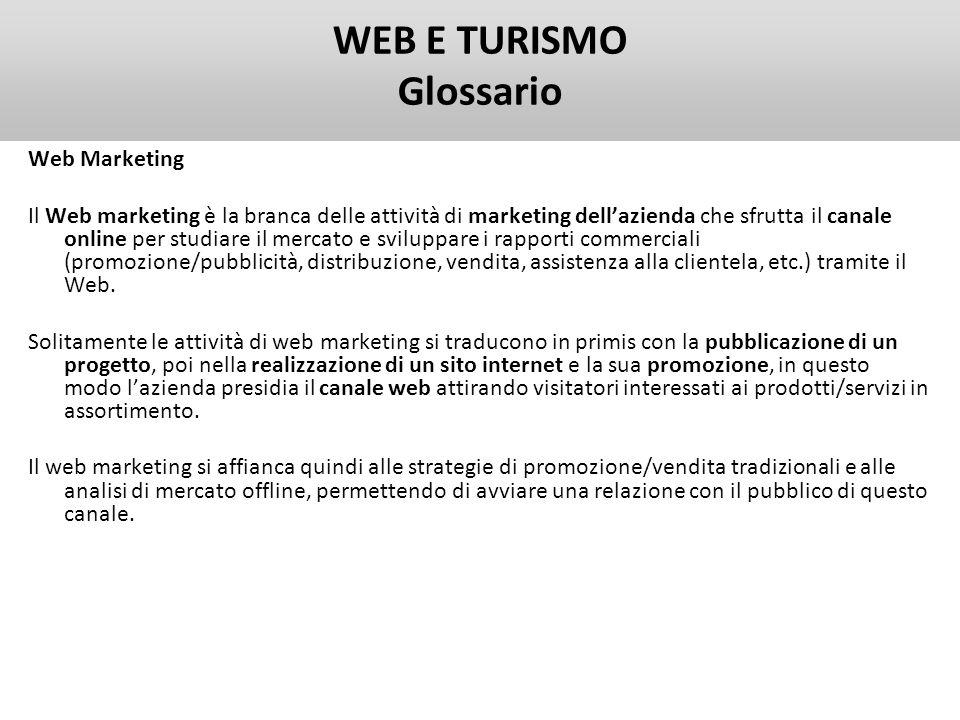 WEB E TURISMO Glossario Web Analytics La Web Analytics consiste nella misurazione, raccolta, analisi e reportistica di dati Internet allo scopo di capire e ottimizzare lutilizzo del web.