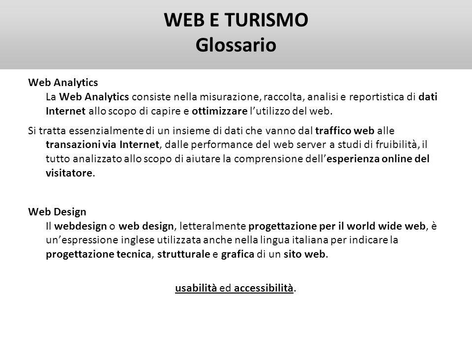 WEB E TURISMO Glossario Web Analytics La Web Analytics consiste nella misurazione, raccolta, analisi e reportistica di dati Internet allo scopo di cap