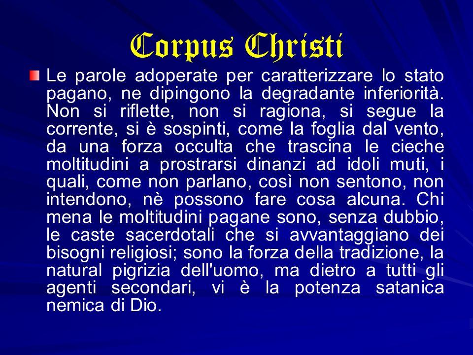 Corpus Christi Le parole adoperate per caratterizzare lo stato pagano, ne dipingono la degradante inferiorità. Non si riflette, non si ragiona, si seg