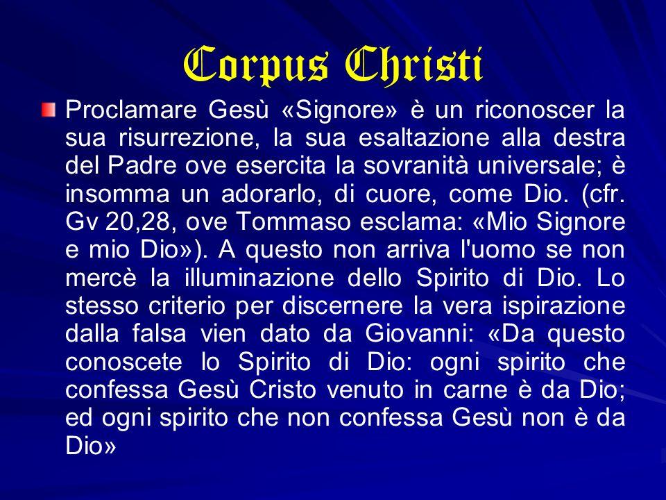 Corpus Christi Proclamare Gesù «Signore» è un riconoscer la sua risurrezione, la sua esaltazione alla destra del Padre ove esercita la sovranità unive