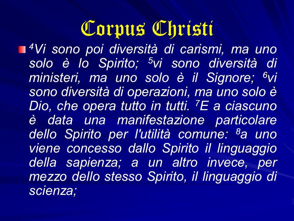 Corpus Christi 4 Vi sono poi diversità di carismi, ma uno solo è lo Spirito; 5 vi sono diversità di ministeri, ma uno solo è il Signore; 6 vi sono div