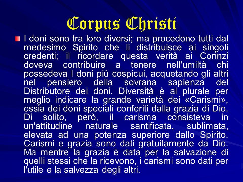 Corpus Christi I doni sono tra loro diversi; ma procedono tutti dal medesimo Spirito che li distribuisce ai singoli credenti; il ricordare questa veri