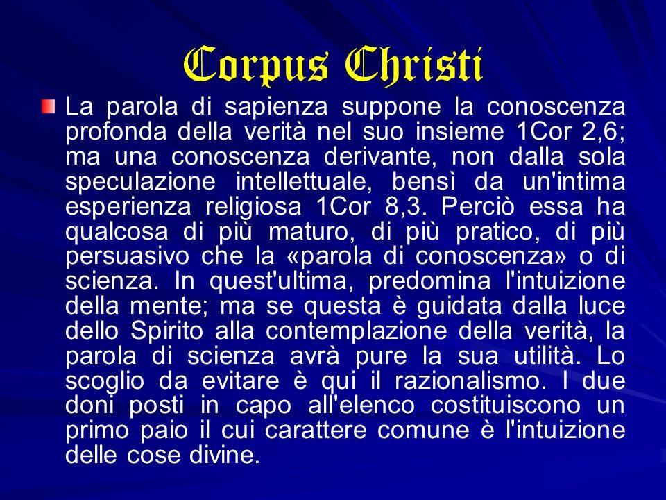 Corpus Christi La parola di sapienza suppone la conoscenza profonda della verità nel suo insieme 1Cor 2,6; ma una conoscenza derivante, non dalla sola
