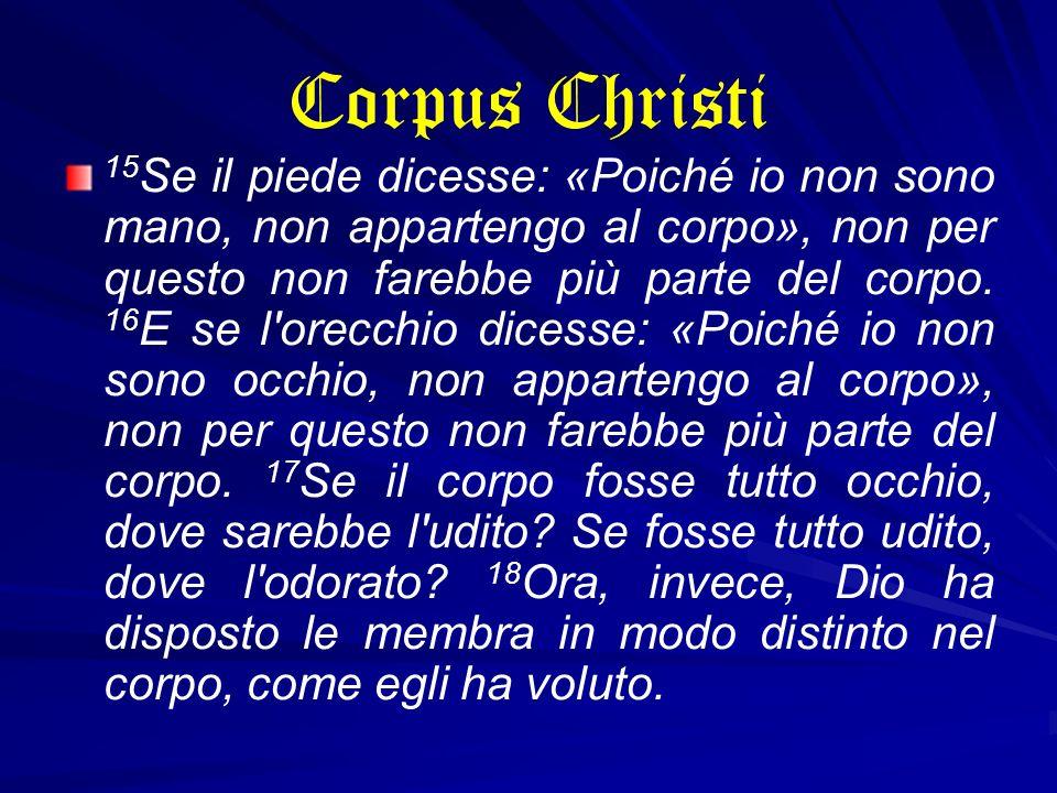 Corpus Christi 15 Se il piede dicesse: «Poiché io non sono mano, non appartengo al corpo», non per questo non farebbe più parte del corpo. 16 E se l'o