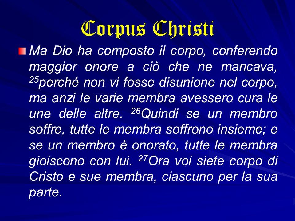 Corpus Christi Ma Dio ha composto il corpo, conferendo maggior onore a ciò che ne mancava, 25 perché non vi fosse disunione nel corpo, ma anzi le vari