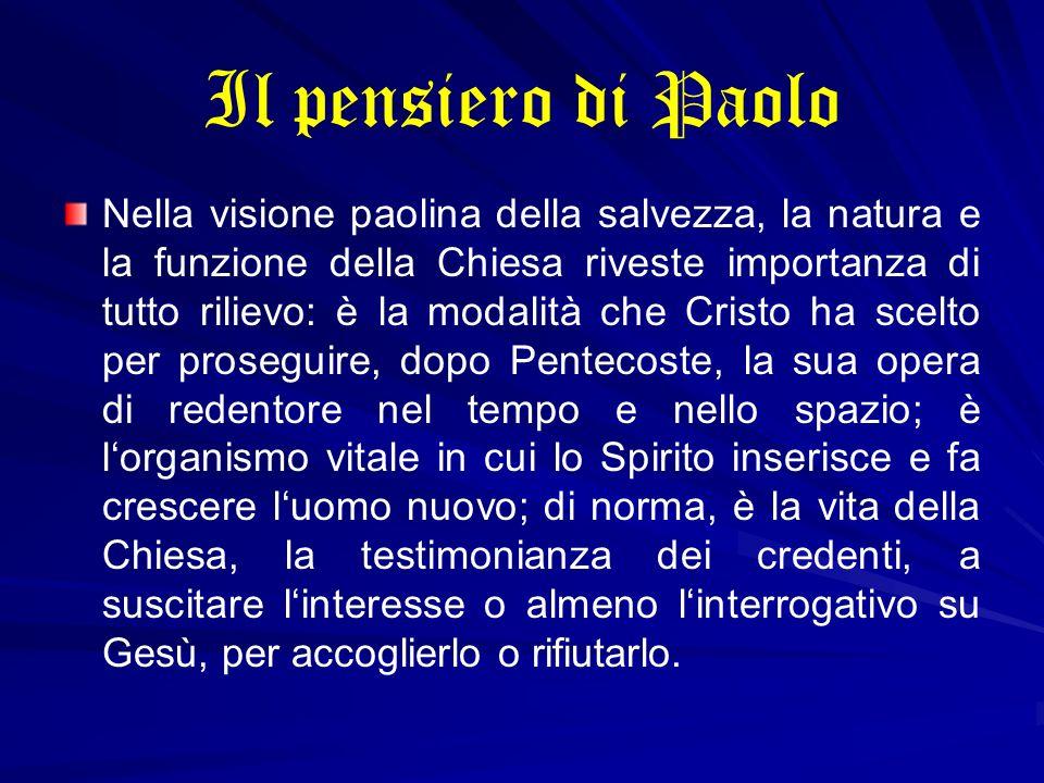 Il pensiero di Paolo Nella visione paolina della salvezza, la natura e la funzione della Chiesa riveste importanza di tutto rilievo: è la modalità che