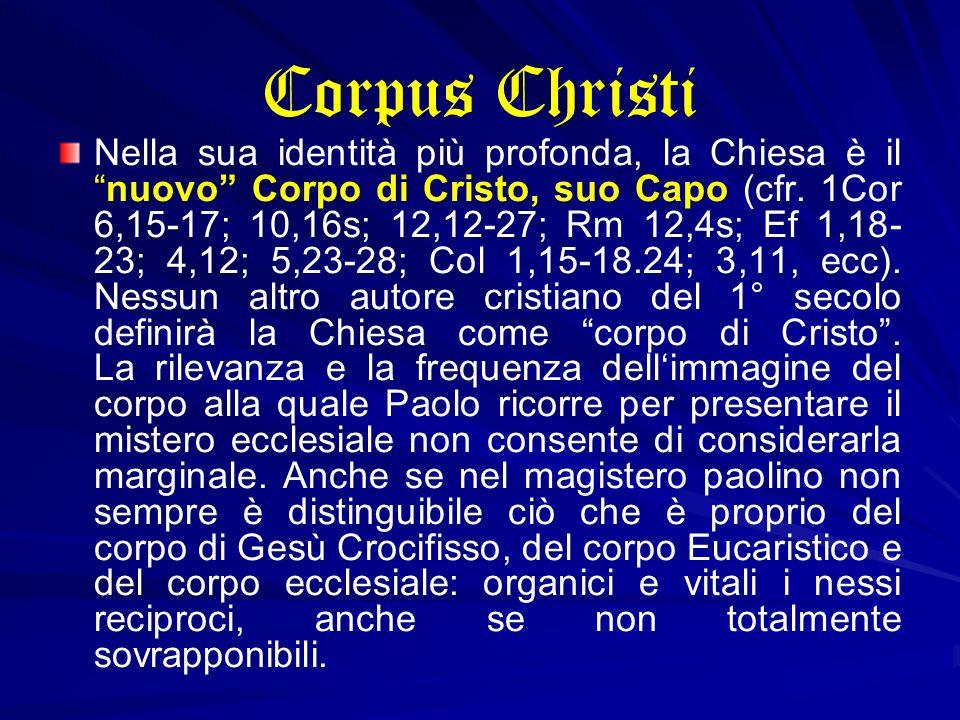 Corpus Christi Nella sua identità più profonda, la Chiesa è ilnuovo Corpo di Cristo, suo Capo (cfr. 1Cor 6,15-17; 10,16s; 12,12-27; Rm 12,4s; Ef 1,18-