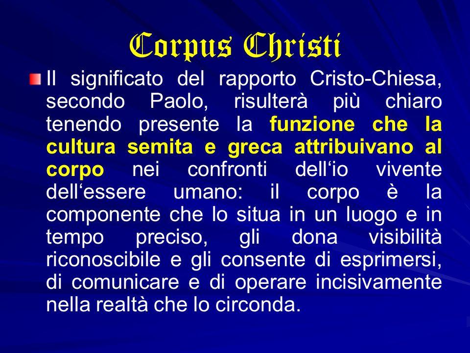 Corpus Christi Il significato del rapporto Cristo-Chiesa, secondo Paolo, risulterà più chiaro tenendo presente la funzione che la cultura semita e gre