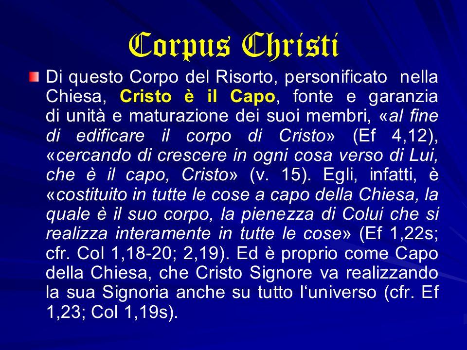 Corpus Christi Di questo Corpo del Risorto, personificato nella Chiesa, Cristo è il Capo, fonte e garanzia di unità e maturazione dei suoi membri, «al