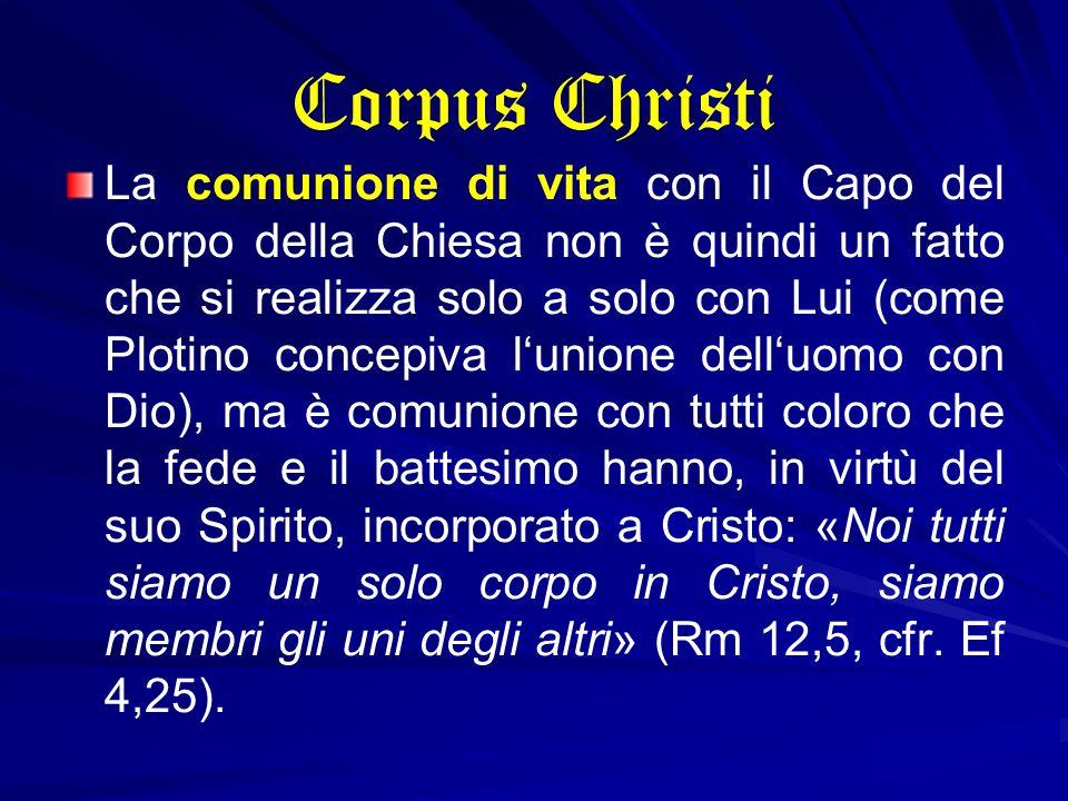 Corpus Christi La comunione di vita con il Capo del Corpo della Chiesa non è quindi un fatto che si realizza solo a solo con Lui (come Plotino concepi
