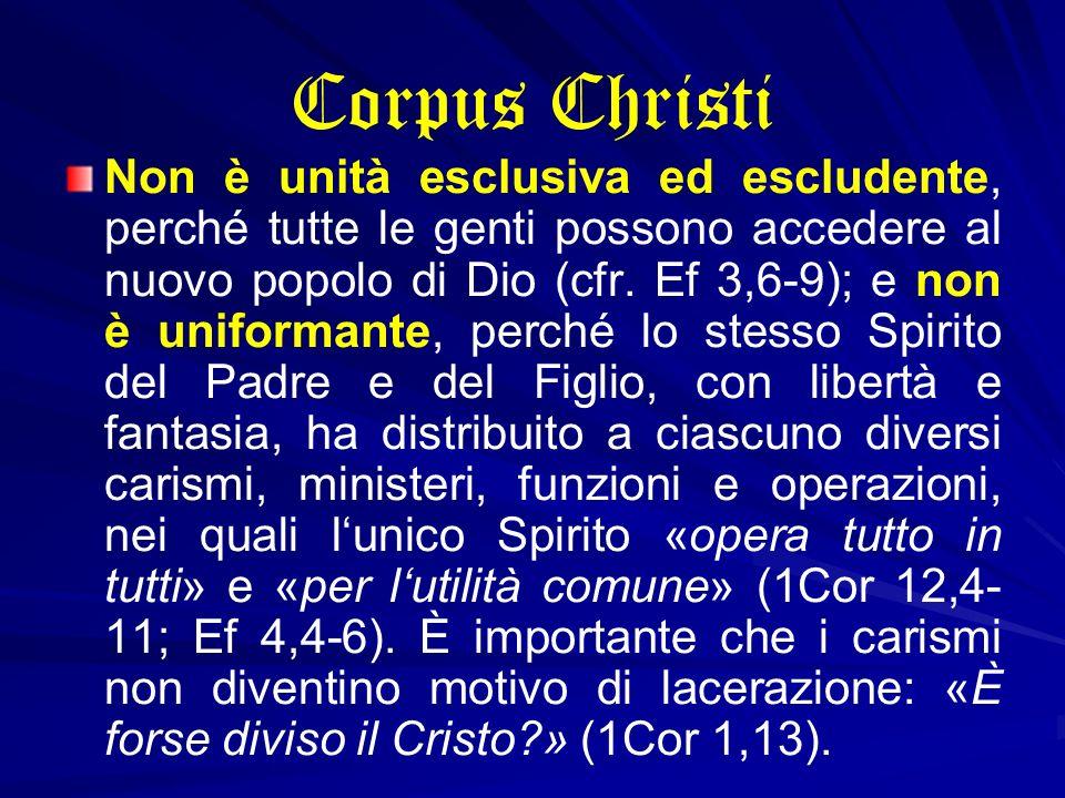 Corpus Christi Non è unità esclusiva ed escludente, perché tutte le genti possono accedere al nuovo popolo di Dio (cfr. Ef 3,6-9); e non è uniformante