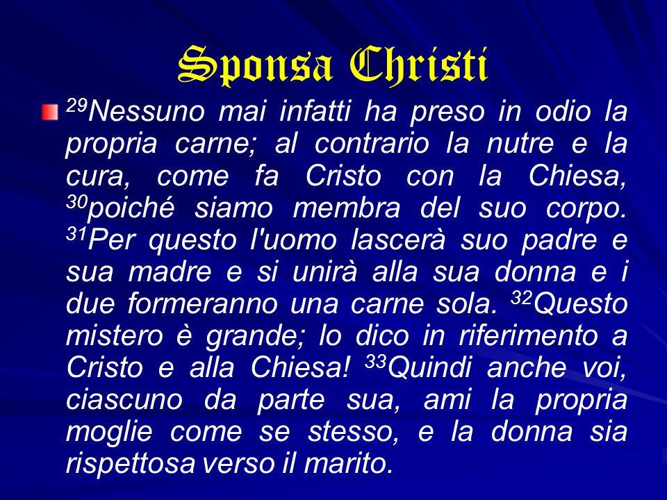 Sponsa Christi 29 Nessuno mai infatti ha preso in odio la propria carne; al contrario la nutre e la cura, come fa Cristo con la Chiesa, 30 poiché siam