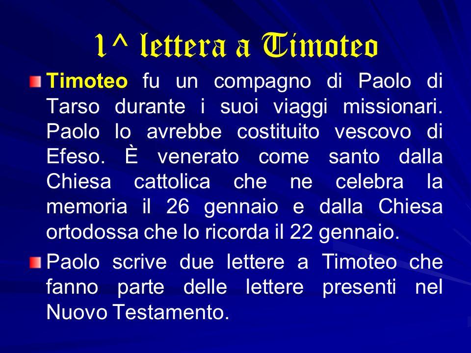 1^ lettera a Timoteo Timoteo fu un compagno di Paolo di Tarso durante i suoi viaggi missionari. Paolo lo avrebbe costituito vescovo di Efeso. È venera