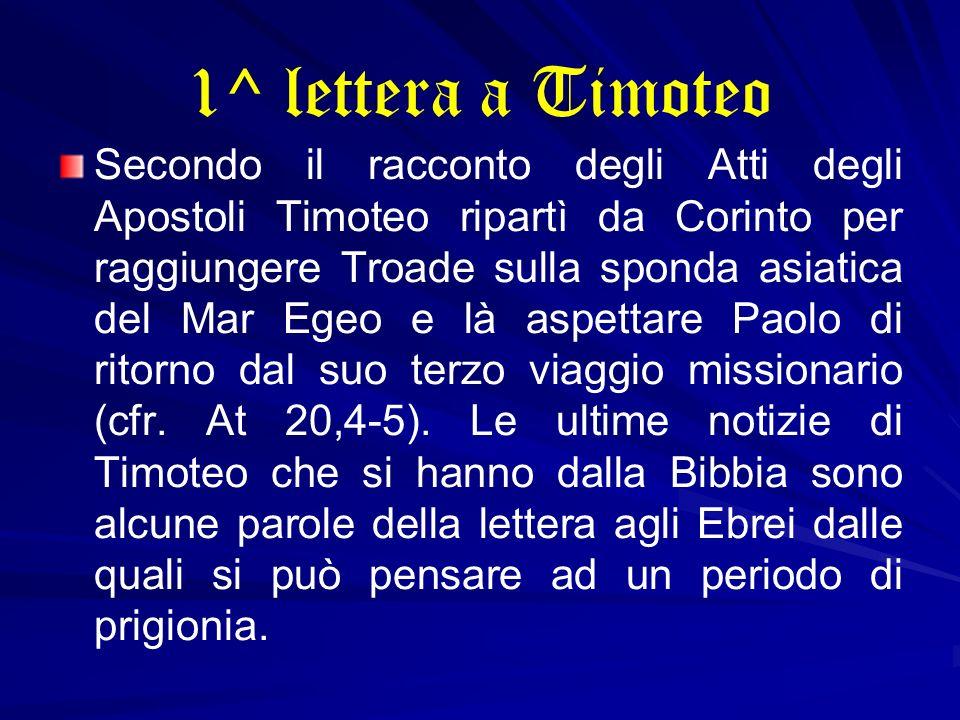 1^ lettera a Timoteo Secondo il racconto degli Atti degli Apostoli Timoteo ripartì da Corinto per raggiungere Troade sulla sponda asiatica del Mar Ege