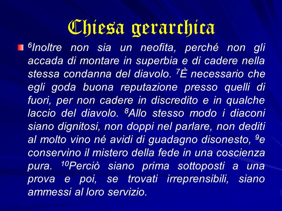 Chiesa gerarchica 6 Inoltre non sia un neofita, perché non gli accada di montare in superbia e di cadere nella stessa condanna del diavolo. 7 È necess