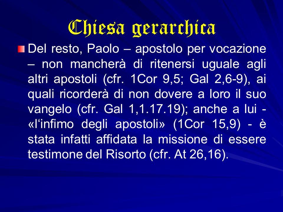 Chiesa gerarchica Del resto, Paolo – apostolo per vocazione – non mancherà di ritenersi uguale agli altri apostoli (cfr. 1Cor 9,5; Gal 2,6-9), ai qual