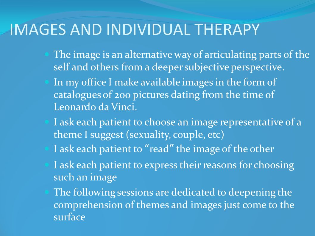 IMAGES AND INDIVIDUAL THERAPY The image is an alternative way of articulating parts of the self and others from a deeper subjective perspective. In my
